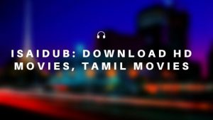 Isaidub: Refresh Your Mood by Streaming Tamil Dubbed Movies In High quality!!!